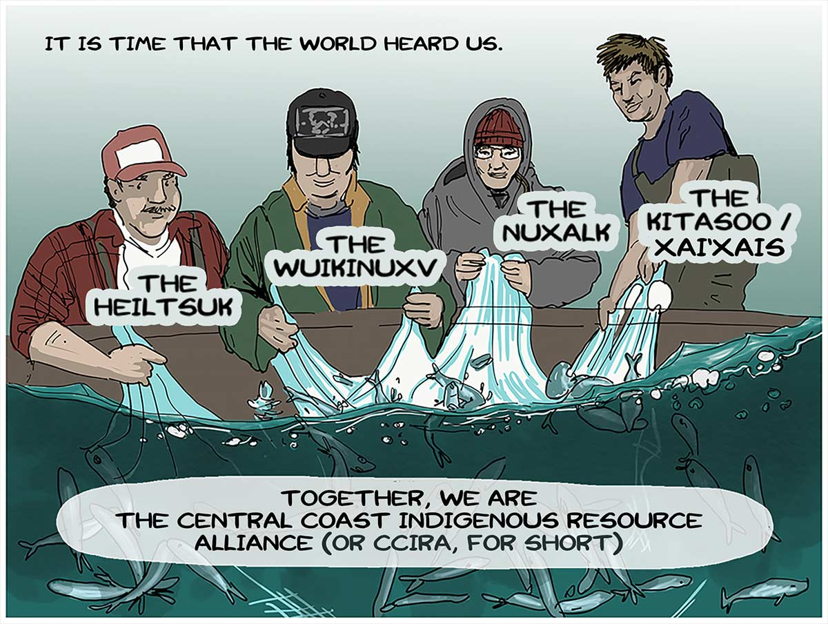 It is time that the world heard us. The Heiltsuk, The Wuikinuxv, The Nuxalk, The Kitasoo / Xai'Xais. Together, we are the Central Coast Indigenous Resource Alliance (or CCIRA, for short).