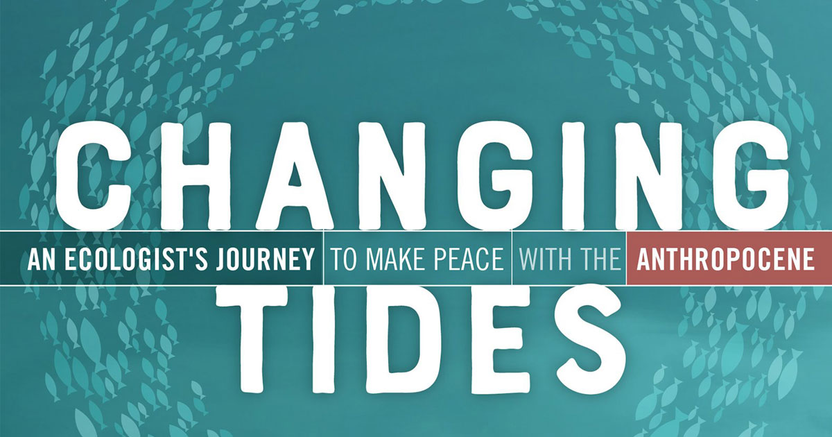 Changing Tides: An ecologist's journey to make peace with the anthropocene.